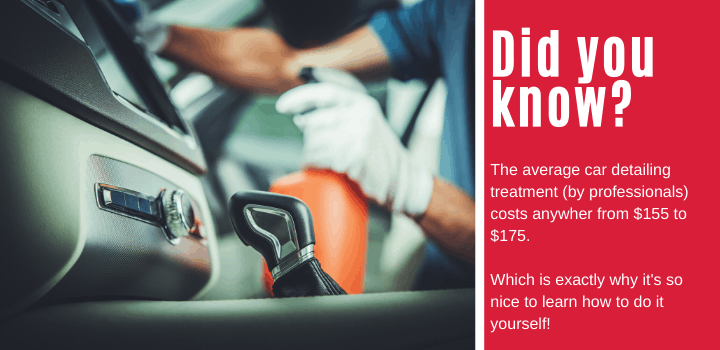 Did you know: The average car detailing treatment (by professionals) costs anywher from $155 to $175. Which is exactly why it's so nice to learn how to do it yourself!