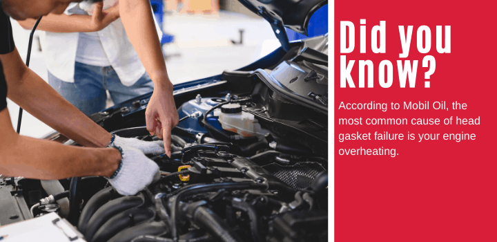 Did you know: According to Mobil Oil, the most common cause of head gasket failure is your engine overheating.