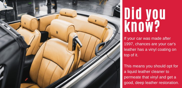 Did you know: If your car was made after 1997, chances are your car's leather has a vinyl coating on top of it. This means you should opt for a liquid leather cleaner to permeate that vinyl and get a good, deep leather restoration.