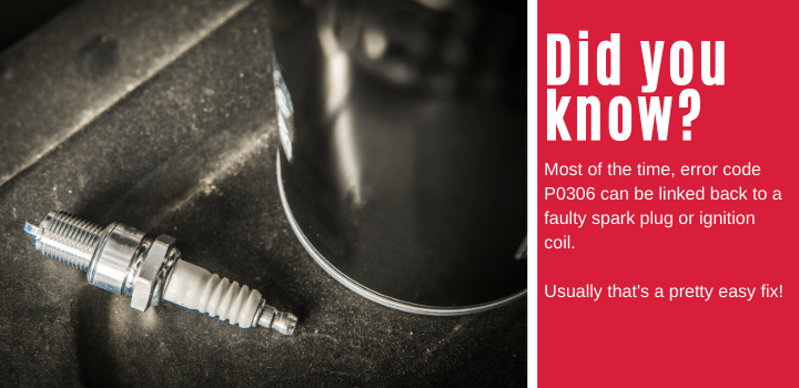 Did you know: Most of the time, error code P0306 can be linked back to a faulty spark plug or ignition coil. Usually that's a pretty easy fix!