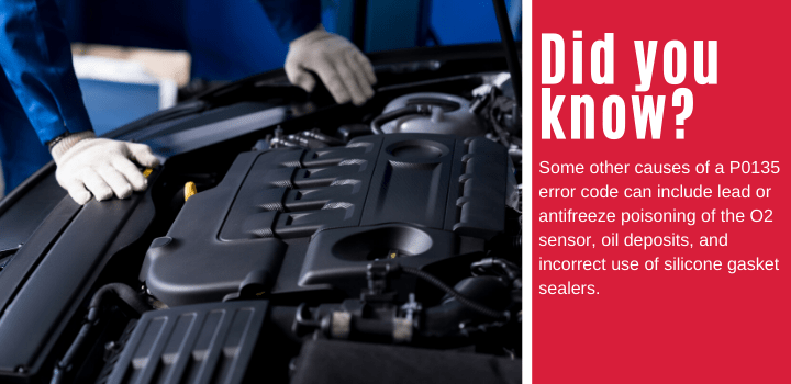 Did you know: Some other causes of a P0135 error code can include lead or antifreeze poisoning of the O2 sensor, oil deposits, and incorrect use of silicone gasket sealers.