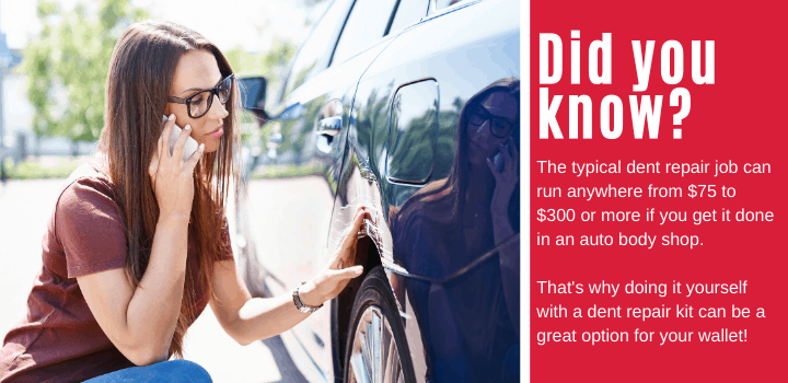 Did you know: The typical dent repair job can run anywhere from $75 to $300 or more if you get it done in an auto body shop. That's why doing it yourself with a dent repair kit can be a great option for your wallet!