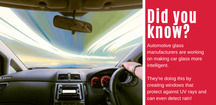 Did you know: Automotive glass manufacturers are working on making car glass more intelligent. They're doing this by creating windows that protect against UV rays and can even detect rain!